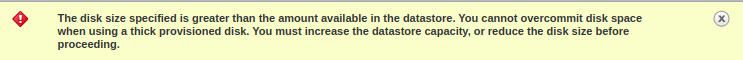 The disk size specified is greater than the amount available in the datastore. You cannot overcommit disk space when using a thick provisioned disk. You must increase the datastore capacity, or reduce the disk size before proceeding.