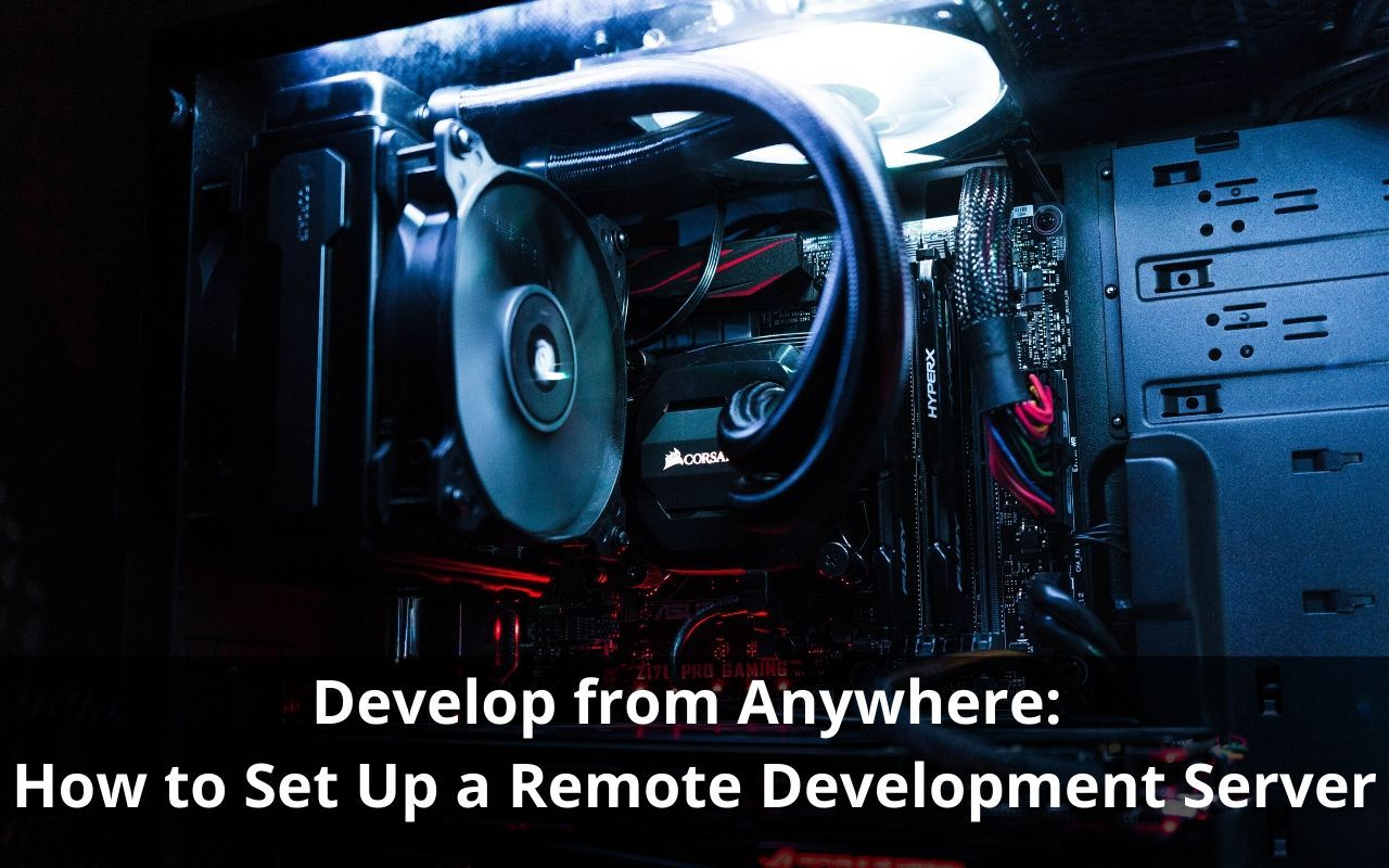Develop from Anywhere: How to Set Up a Remote Development Server