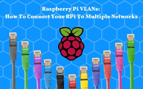 Raspberry Pi VLANs: How To Connect Your RPi To Multiple Networks